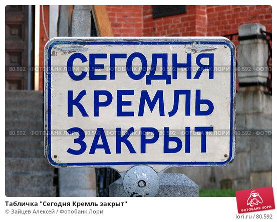 """Табличка """"Сегодня Кремль закрыт"""", фото № 80592, снято 31 августа 2007 г. (c) Зайцев Алексей / Фотобанк Лори"""