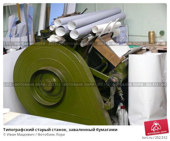 Типографский старый станок, заваленный бумагами, эксклюзивное фото № 252512, снято 19 марта 2008 г. (c) Иван Мацкевич / Фотобанк Лори