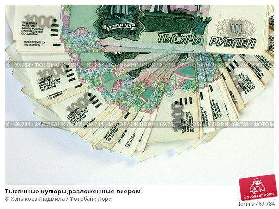 Тысячные купюры,разложенные веером, фото № 69784, снято 7 августа 2007 г. (c) Ханыкова Людмила / Фотобанк Лори