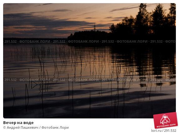 Вечер на воде, фото № 291532, снято 1 июня 2007 г. (c) Андрей Пашкевич / Фотобанк Лори