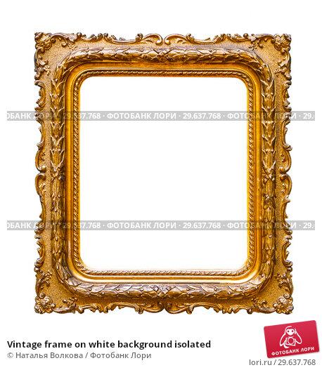 Купить «Vintage frame on white background isolated», фото № 29637768, снято 8 июня 2016 г. (c) Наталья Волкова / Фотобанк Лори