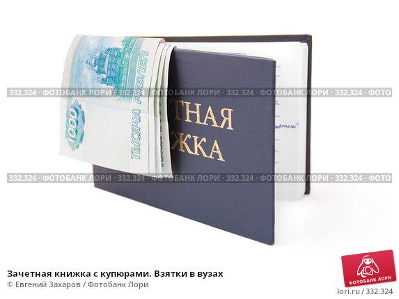 Зачетная книжка с купюрами. Взятки в вузах, фото № 332324, снято 24 июня 2008 г. (c) Евгений Захаров / Фотобанк Лори